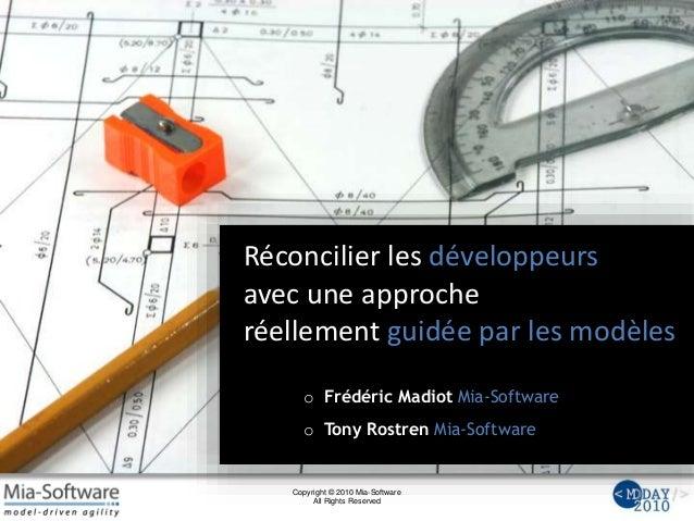 Copyright © 2010 Mia-Software All Rights Reserved Réconcilier les développeurs avec une approche réellement guidée par les...