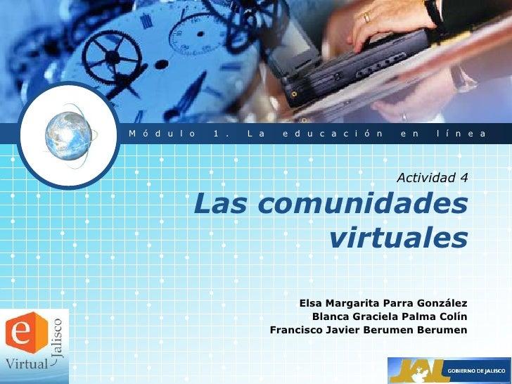 Actividad 4Las comunidadesvirtuales<br />Módulo1. La educación en línea<br />Elsa Margarita Parra González<br />Blanca Gra...