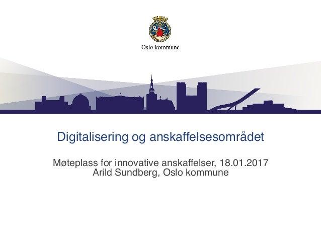 Digitalisering og anskaffelsesområdet Møteplass for innovative anskaffelser, 18.01.2017 Arild Sundberg, Oslo kommune