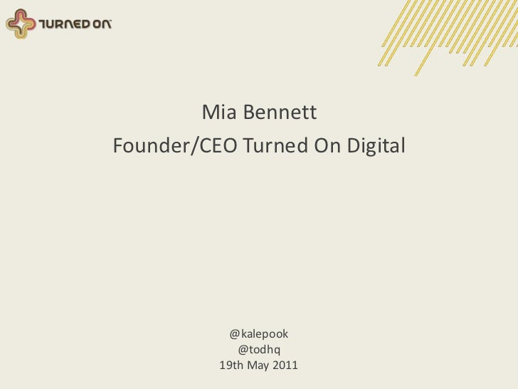 Mia Bennett<br />Founder/CEO Turned On Digital<br />@kalepook<br />@todhq<br />19th May 2011<br />