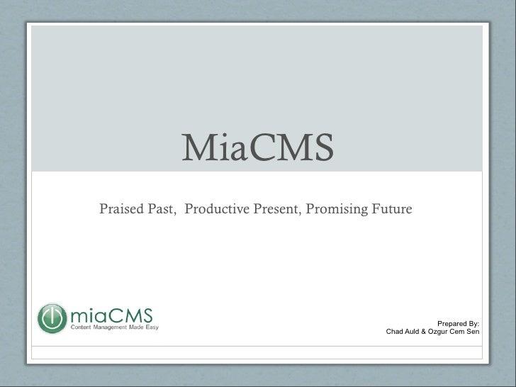 MiaCMS Praised Past,  Productive Present, Promising Future Prepared By: Chad Auld & Ozgur Cem Sen