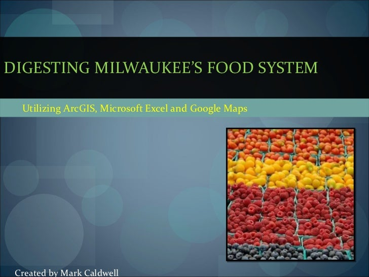 Utilizing ArcGIS, Microsoft Excel and Google Maps DIGESTING MILWAUKEE'S FOOD SYSTEM Created by Mark Caldwell