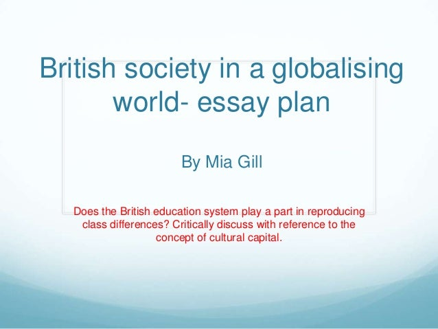 British society in a globalisingworld- essay planBy Mia GillDoes the British education system play a part in reproducingcl...