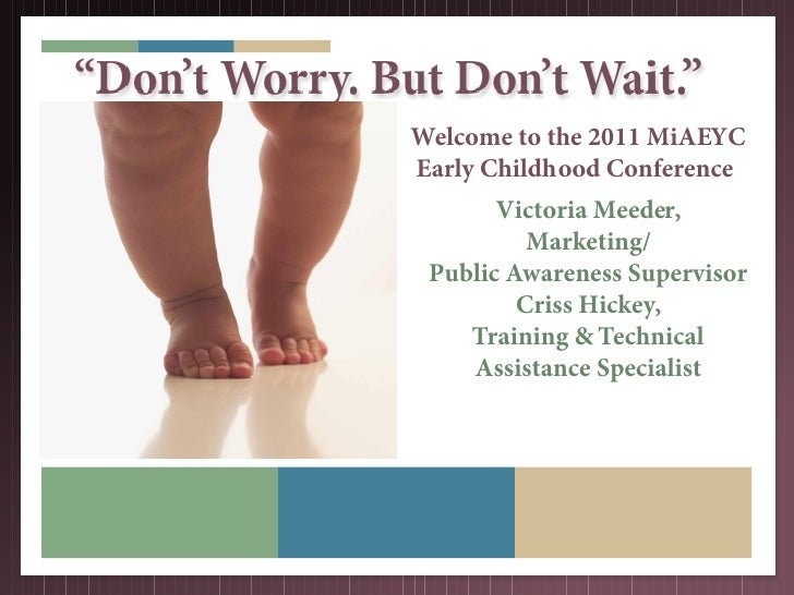 """Don't Worry. But Don't Wait.""                Welcome to the 2011 MiAEYC                Early Childhood Conference        ..."