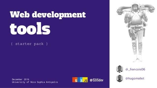 Web development tools @_francois06 @hugomallet @53JSdevDecember 2016 University of Nice Sophia Antipolis { starter pack }