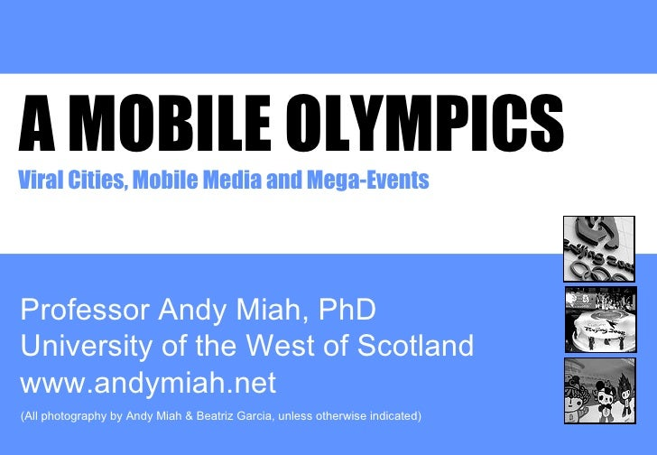 A MOBILE OLYMPICS Professor Andy Miah, PhD University of the West of Scotland www.andymiah.net Viral Cities, Mobile Media ...
