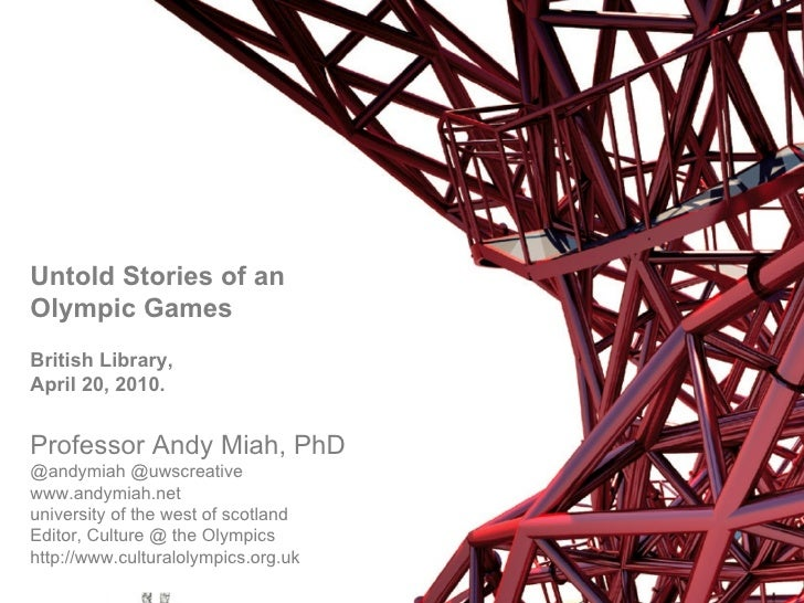 Untold Stories of an Olympic Games British Library,  April 20, 2010. Professor Andy Miah, PhD  @andymiah @uwscreative  www...