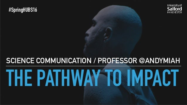 THE PATHWAY TO IMPACT SCIENCE COMMUNICATION / PROFESSOR @ANDYMIAH #SpringHUBS16