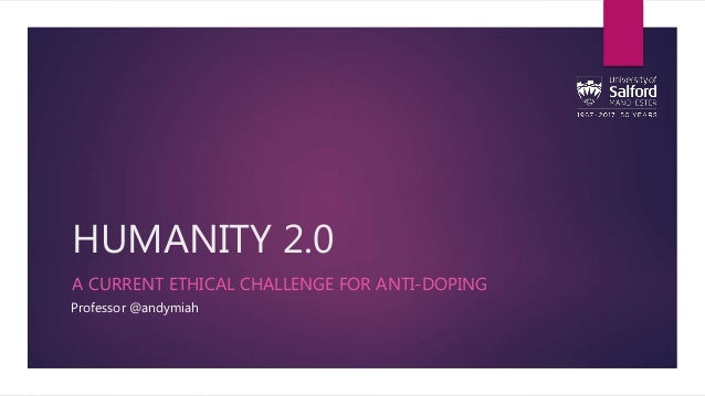 HUMANITY 2.0 A CURRENT ETHICAL CHALLENGE FOR ANTI-DOPING Professor @andymiah