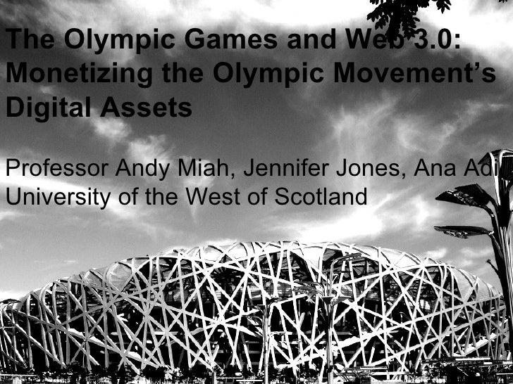 The Olympic Games and Web 3.0: Monetizing the Olympic Movement's Digital Assets Professor Andy Miah, Jennifer Jones, Ana A...
