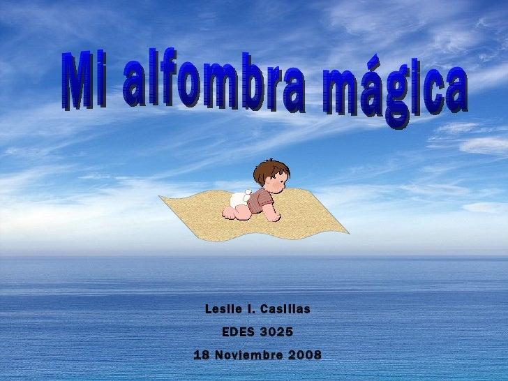 Leslie I. Casillas EDES 3025 18 Noviembre 2008 Mi alfombra mágica