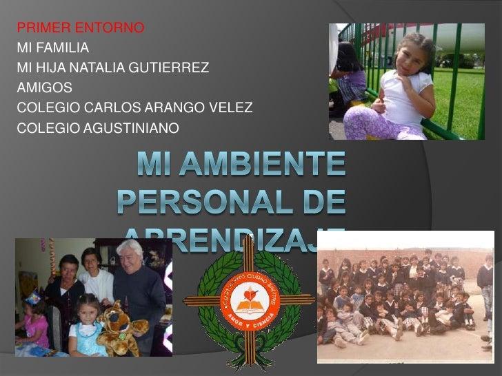 PRIMER ENTORNO<br />MI FAMILIA<br />MI HIJA NATALIA GUTIERREZ<br />AMIGOS <br />COLEGIO CARLOS ARANGO VELEZ<br />COLEGIO A...