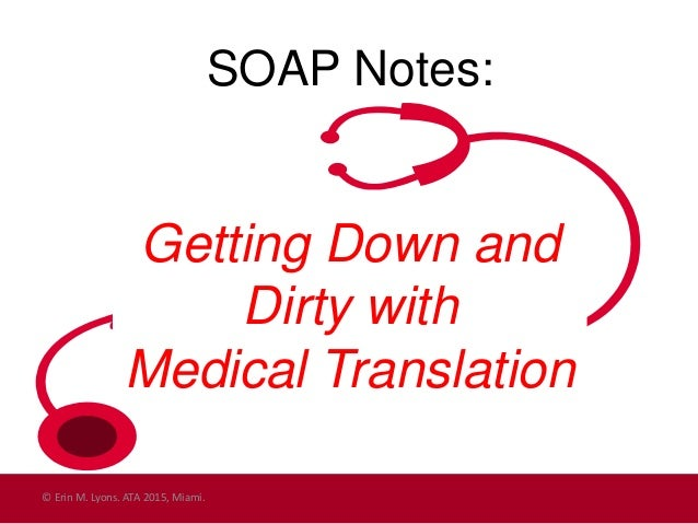 SOAP Notes: Getting Down and Dirty with Medical Translation © Erin M. Lyons. ATA 2015, Miami.