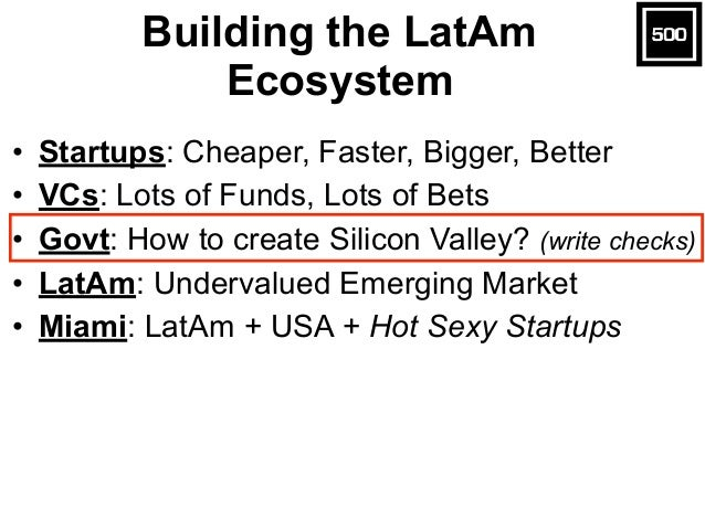 Building the LatAm Ecosystem • Startups: Cheaper, Faster, Bigger, Better • VCs: Lots of Funds, Lots of Bets • Govt: How to...