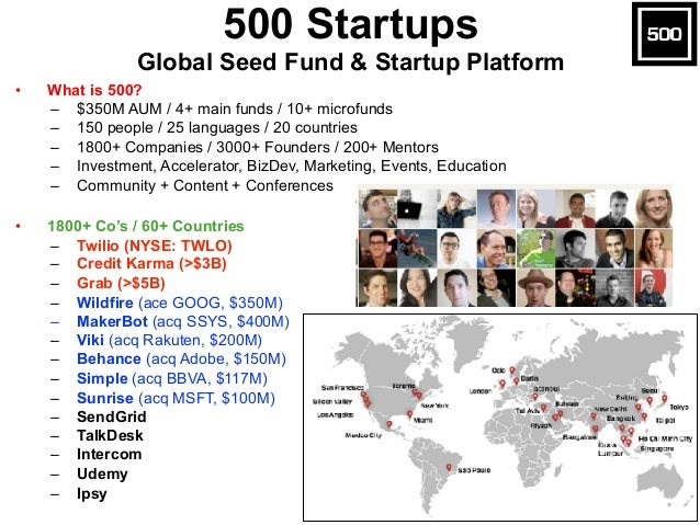 • What is 500? – $350M AUM / 4+ main funds / 10+ microfunds – 150 people / 25 languages / 20 countries – 1800+ Companies /...