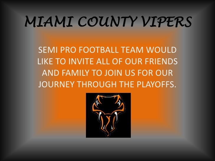 MIAMI COUNTY VIPERS<br />SEMI PRO FOOTBALL TEAM WOULD LIKE TO INVITE ALL OF OUR FRIENDS AND FAMILY TO JOIN US FOR OUR JOUR...