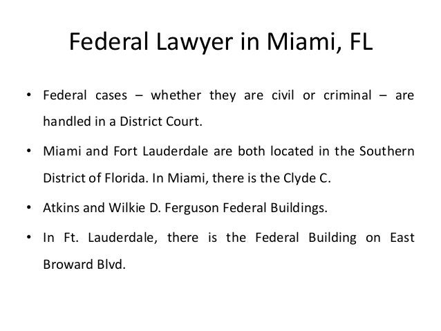Federal Lawyer in Miami, FL • Federal cases – whether they are civil or criminal – are handled in a District Court. • Miam...