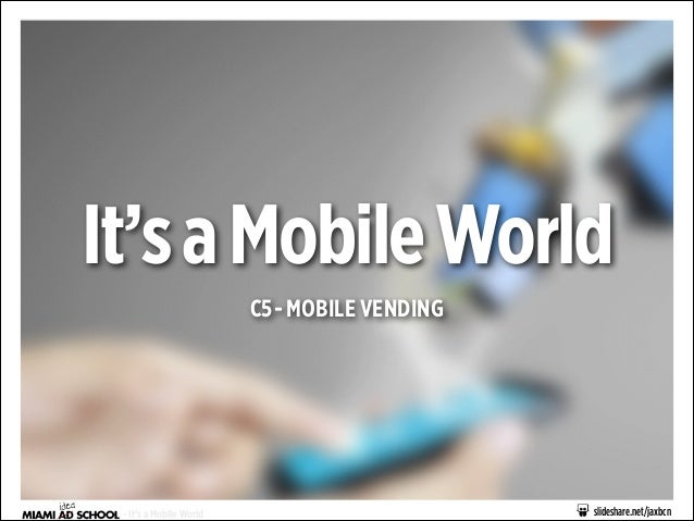 It's a Mobile World C5 - MOBILE VENDING  - It's a Mobile World  slideshare.net/jaxbcn
