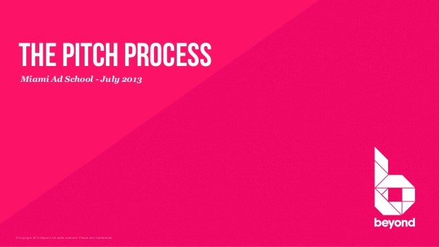 © Copyright 2013 Beyond. All rights reserved. Private and Confidential Miami Ad School - July 2013 the pitch process