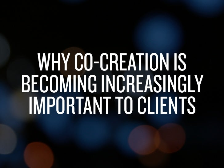 WHY CO-CREATION IS               BECOMING INCREASINGLY                IMPORTANT TO CLIENTSSaturday, February 19, 2011