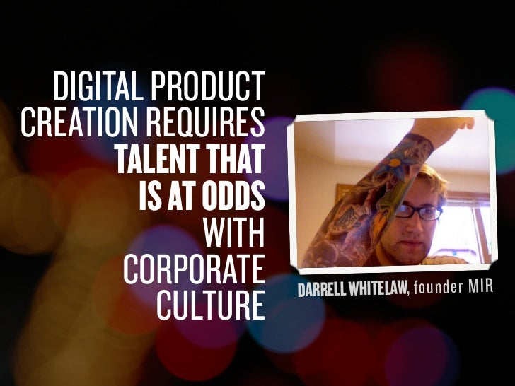 DIGITAL PRODUCT     CREATION REQUIRES            TALENT THAT              IS AT ODDS                    WITH             C...
