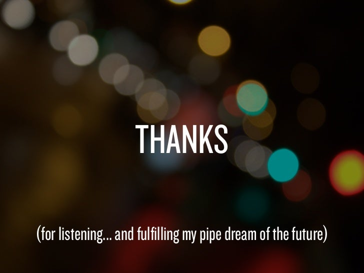THANKS                (for listening... and fulfilling my pipe dream of the future)Saturday, February 19, 2011