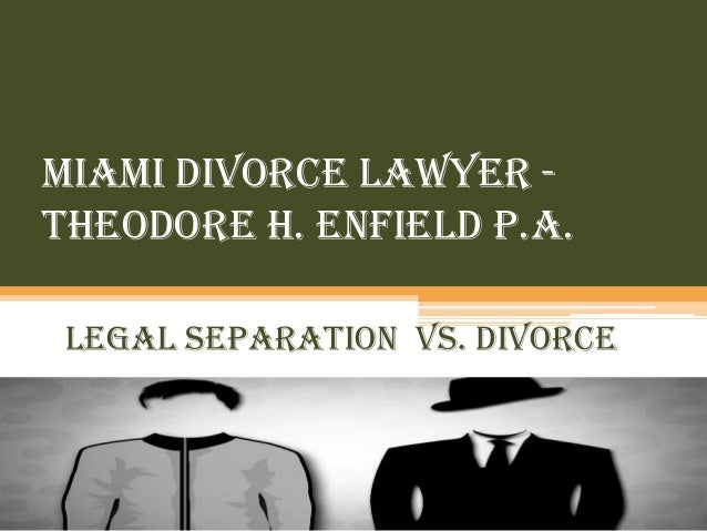 Miami Divorce Lawyer Theodore H. Enfield P.A. Legal Separation vs. Divorce