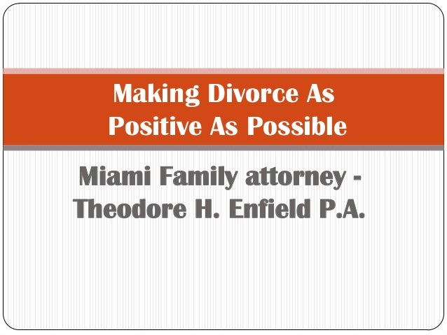 Making Divorce As Positive As Possible Miami Family attorney Theodore H. Enfield P.A.