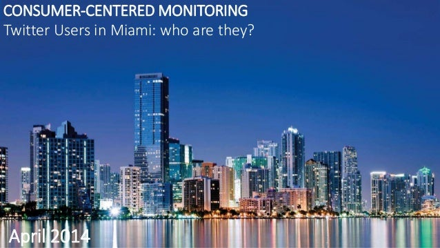 CONSUMER-CENTERED MONITORING Twitter Users in Miami: who are they? April 2014