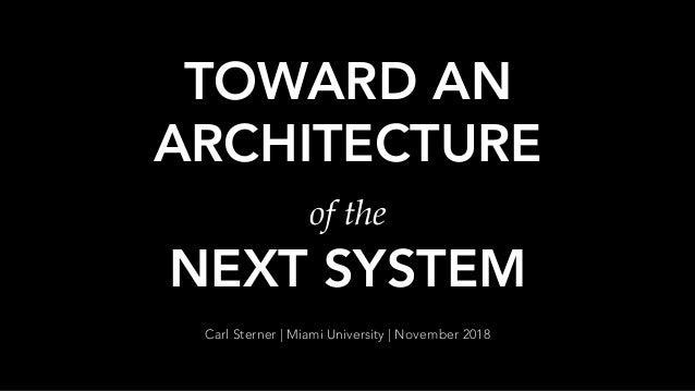 TOWARD AN ARCHITECTURE of the NEXT SYSTEM Carl Sterner | Miami University | November 2018
