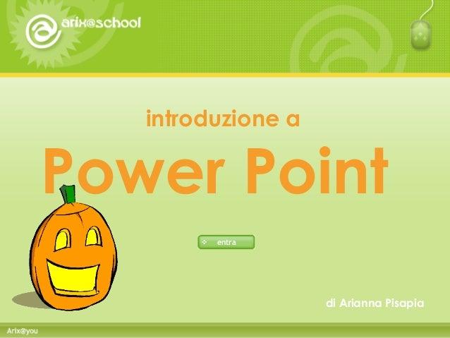 introduzione a  Power Point  di Arianna Pisapia  entra