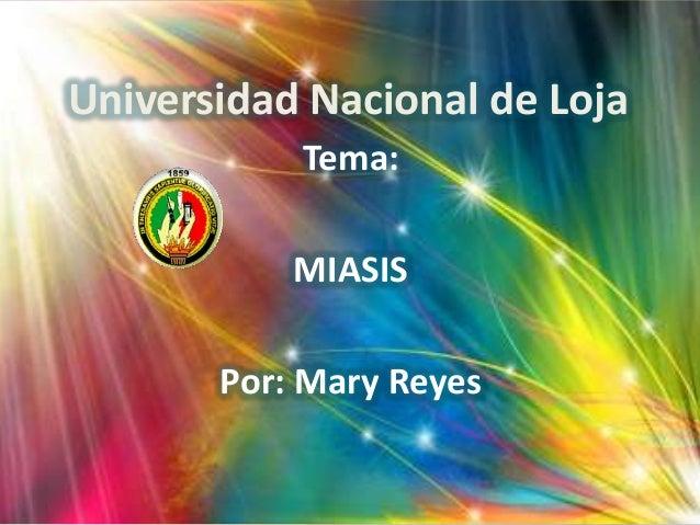 Universidad Nacional de Loja Tema: MIASIS Por: Mary Reyes
