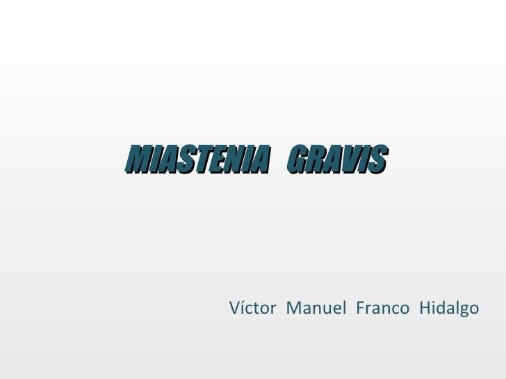 MIASTENIA  GRAVIS Víctor  Manuel  Franco  Hidalgo