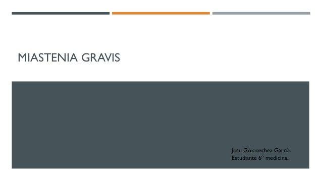 MIASTENIA GRAVIS Josu Goicoechea García Estudiante 6º medicina.