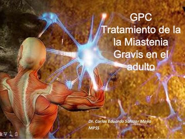 GPC Tratamiento de la la Miastenia Gravis en el adulto  Dr. Carlos Eduardo Salazar Mejía MPSS