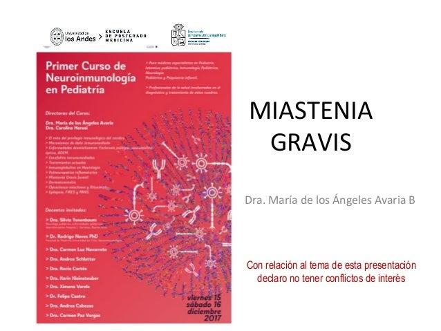 MIASTENIA GRAVIS Dra.MaríadelosÁngelesAvariaB  Con relación al tema de esta presentación declaro no tener confli...