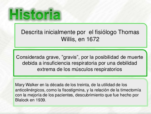 """Descrita inicialmente por el fisiólogo ThomasWillis, en 1672Considerada grave, """"gravis"""", por la posibilidad de muertedebid..."""
