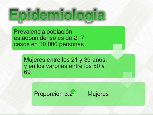 Prevalencia poblaciónestadounidense es de 2 -7casos en 10.000 personasMujeres entre los 21 y 39 años,y en los varones entr...
