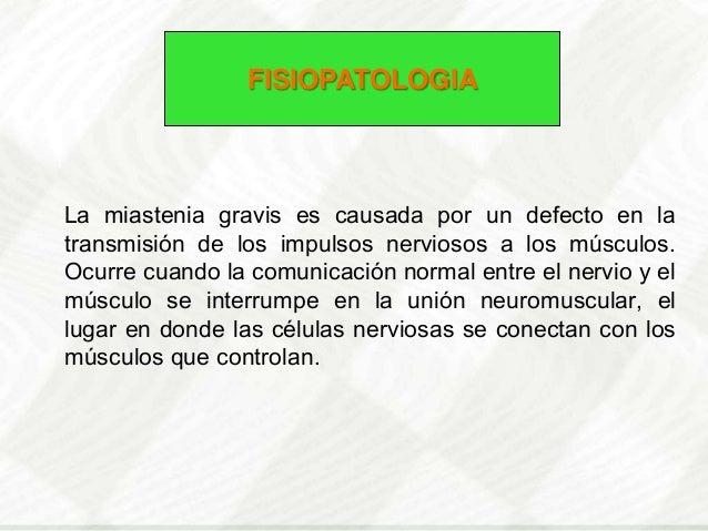FISIOPATOLOGIALa miastenia gravis es causada por un defecto en latransmisión de los impulsos nerviosos a los músculos.Ocur...