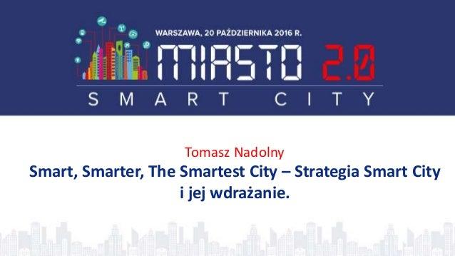 Tomasz Nadolny Smart, Smarter, The Smartest City – Strategia Smart City i jej wdrażanie.