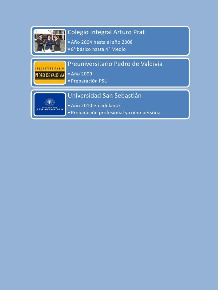 Colegio Integral Arturo Prat • Año 2004 hasta el año 2008 • 8° básico hasta 4° Medio  Preuniversitario Pedro de Valdivia •...