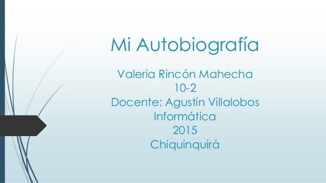 Mi Autobiografía Valeria Rincón Mahecha 10-2 Docente: Agustín Villalobos Informática 2015 Chiquinquirá