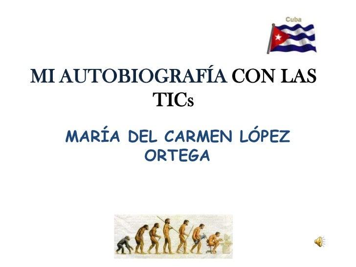 MIAUTOBIOGRAFÍACON LAS TICs<br />MARÍA DEL CARMEN LÓPEZ ORTEGA <br />
