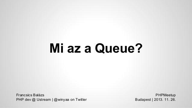 Mi az a Queue?  Francsics Balázs PHP dev @ Ustream | @winyaa on Twitter  PHPMeetup Budapest | 2013. 11. 26.