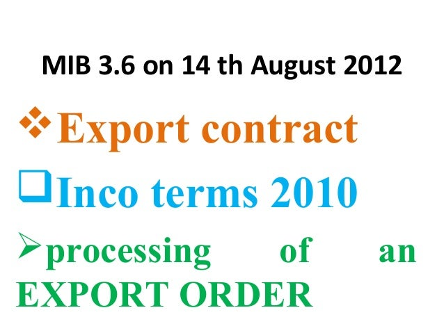 MIB 3.6 on 14 th August 2012 Export contract Inco terms 2010 processing of an EXPORT ORDER