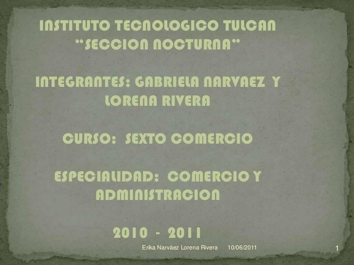 """INSTITUTO TECNOLOGICO TULCAN     """"SECCION NOCTURNA""""INTEGRANTES: GABRIELA NARVAEZ Y        LORENA RIVERA   CURSO: SEXTO COM..."""