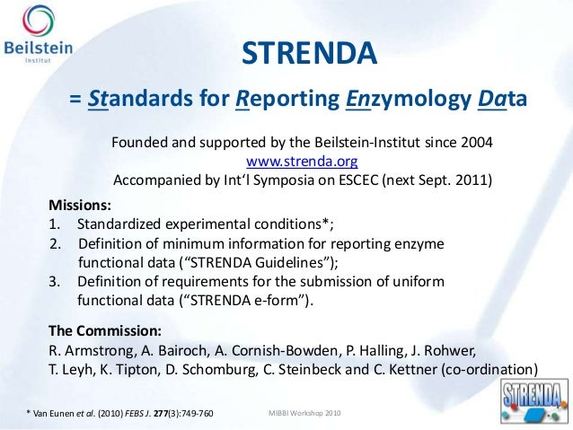 STRENDA MIBBI Workshop 2010 = Standards for Reporting Enzymology Data The Commission: R. Armstrong, A. Bairoch, A. Cornish...