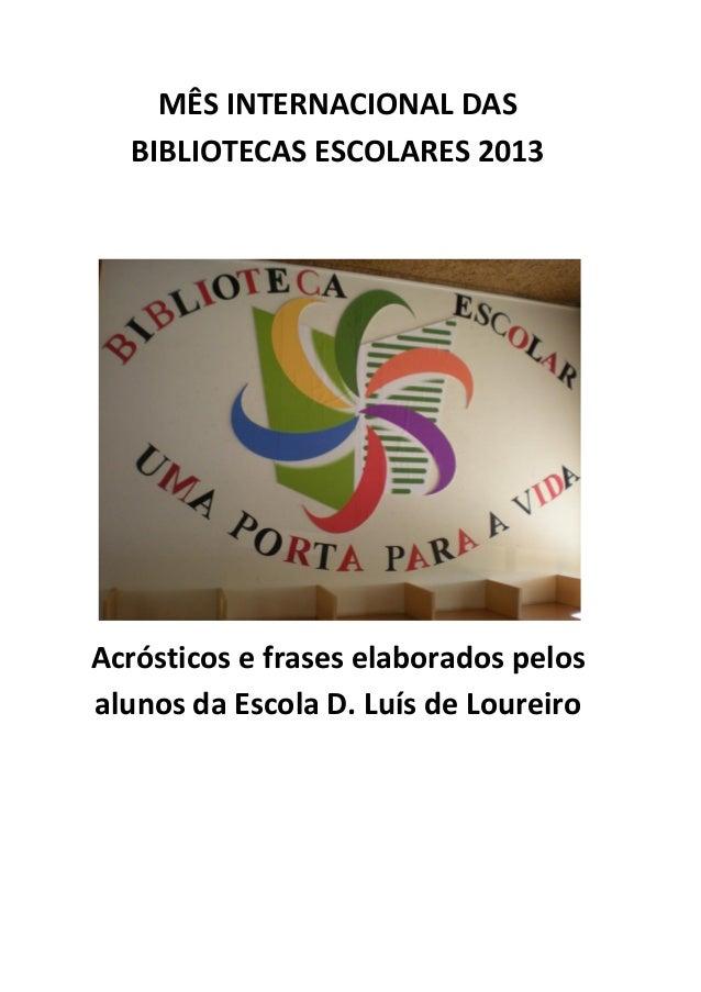 MÊS INTERNACIONAL DAS BIBLIOTECAS ESCOLARES 2013  Acrósticos e frases elaborados pelos alunos da Escola D. Luís de Loureir...