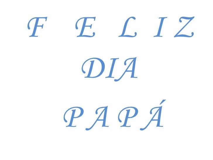 F    E   L  I Z DIA<br /> P A P Á<br />