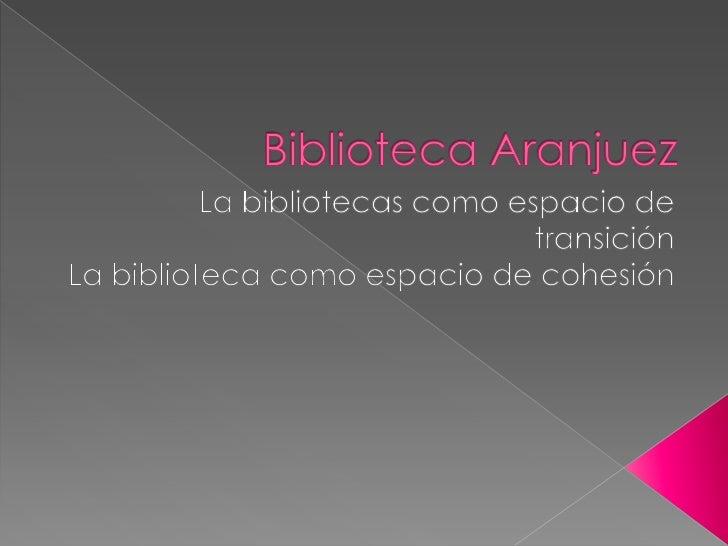 Biblioteca Aranjuez<br />La bibliotecas como espacio de transición<br />La biblioteca como espacio de cohesión<br />